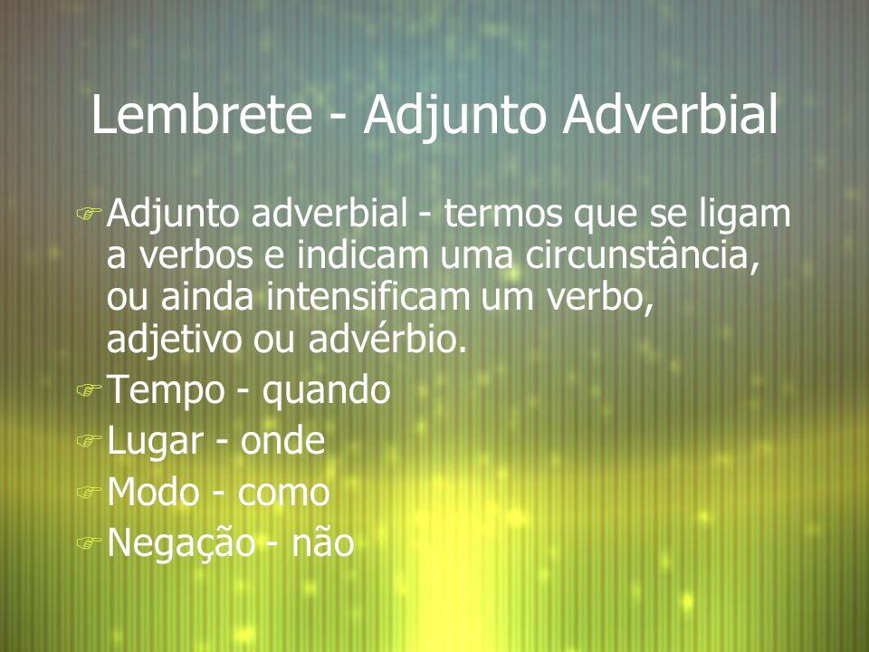 Lembrete - Adjunto Adverbial F Adjunto adverbial - termos que se ligam a verbos e indicam uma circunstância, ou ainda intensificam um verbo, adjetivo