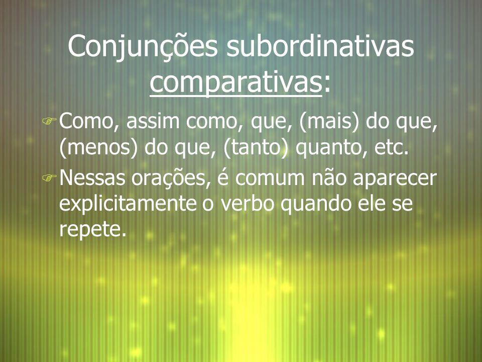 Conjunções subordinativas comparativas: F Como, assim como, que, (mais) do que, (menos) do que, (tanto) quanto, etc. F Nessas orações, é comum não apa