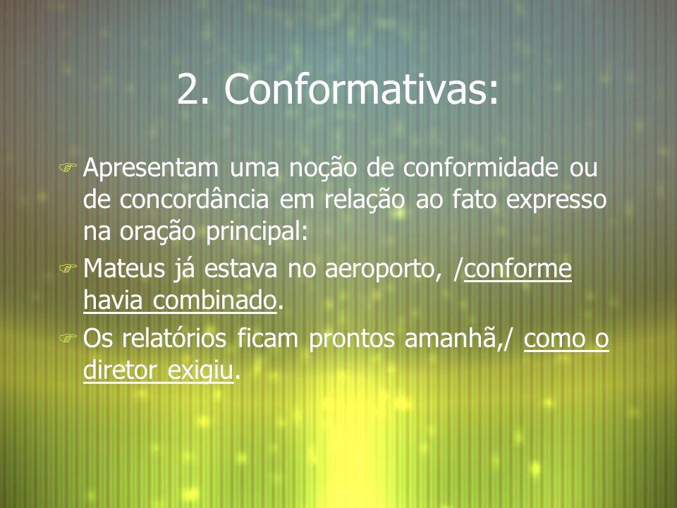 2. Conformativas: F Apresentam uma noção de conformidade ou de concordância em relação ao fato expresso na oração principal: F Mateus já estava no aer