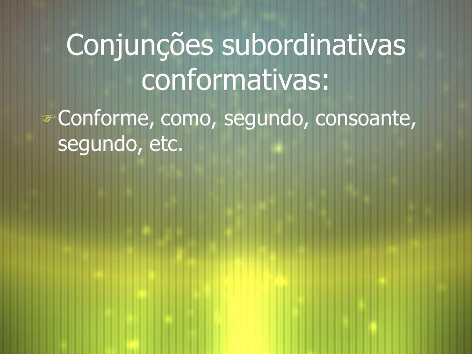 Conjunções subordinativas conformativas: F Conforme, como, segundo, consoante, segundo, etc.