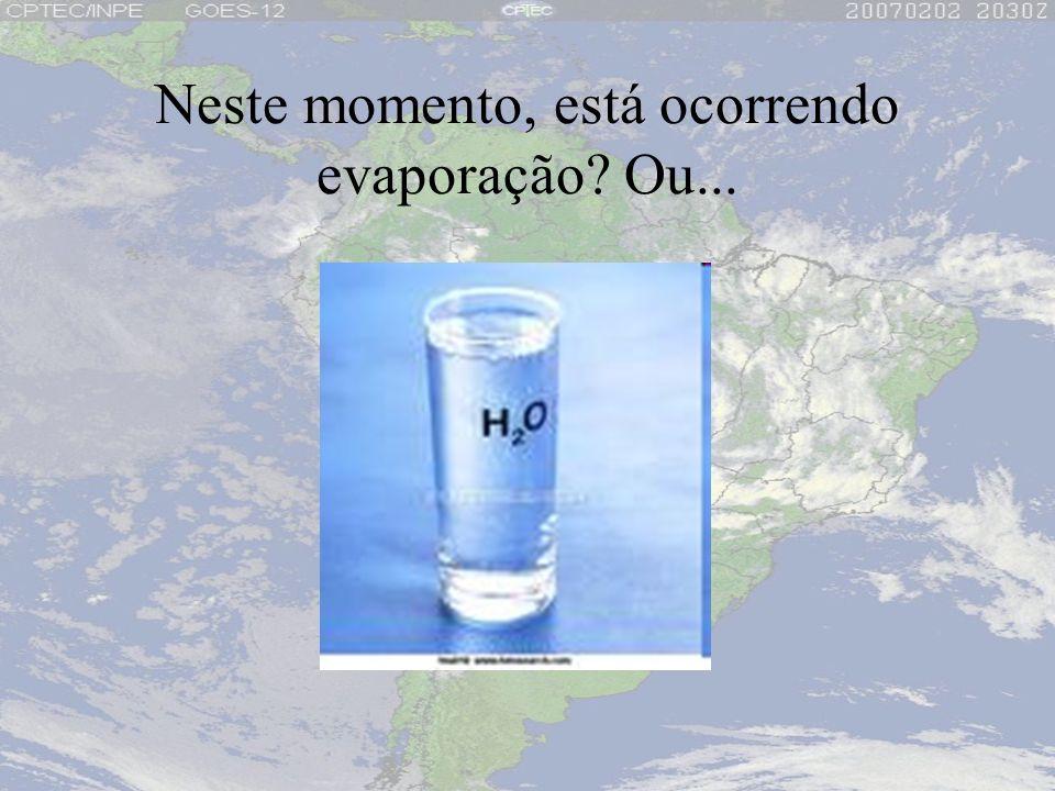 Neste momento, está ocorrendo evaporação? Ou...