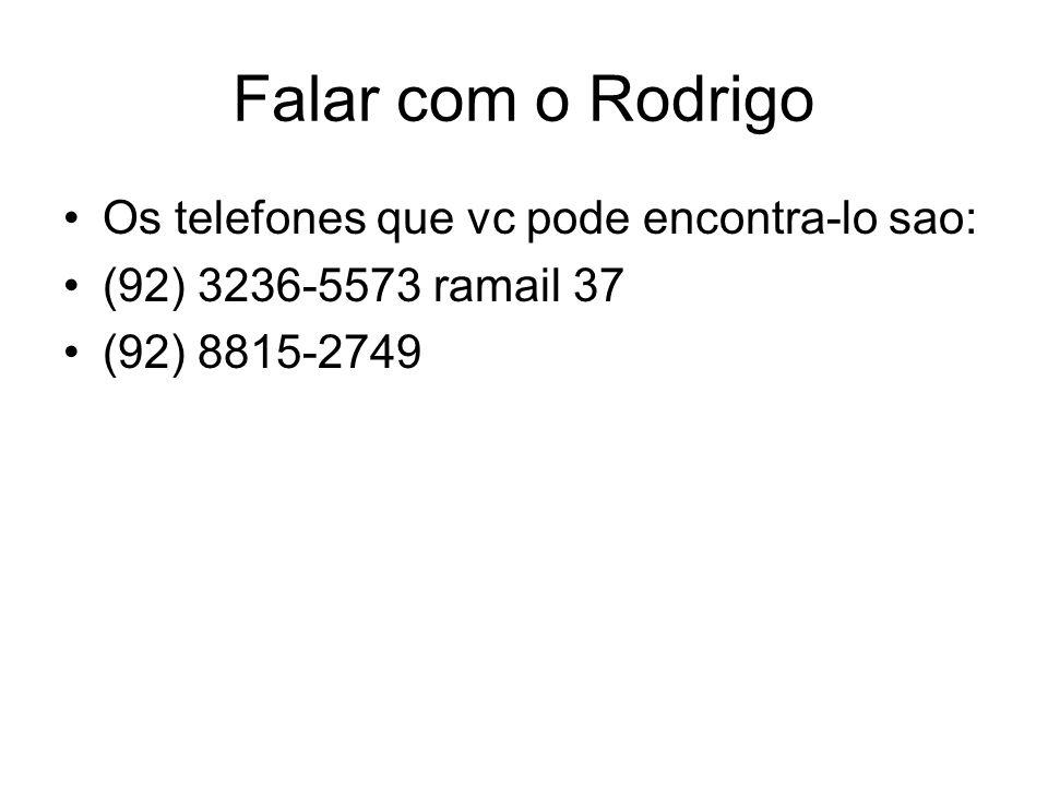 Falar com o Rodrigo Os telefones que vc pode encontra-lo sao: (92) 3236-5573 ramail 37 (92) 8815-2749