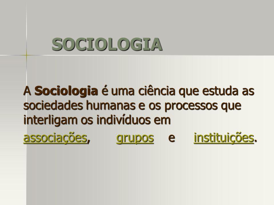 SOCIOLOGIA A Sociologia é uma ciência que estuda as sociedades humanas e os processos que interligam os indivíduos em associaçõesassociações, grupos e