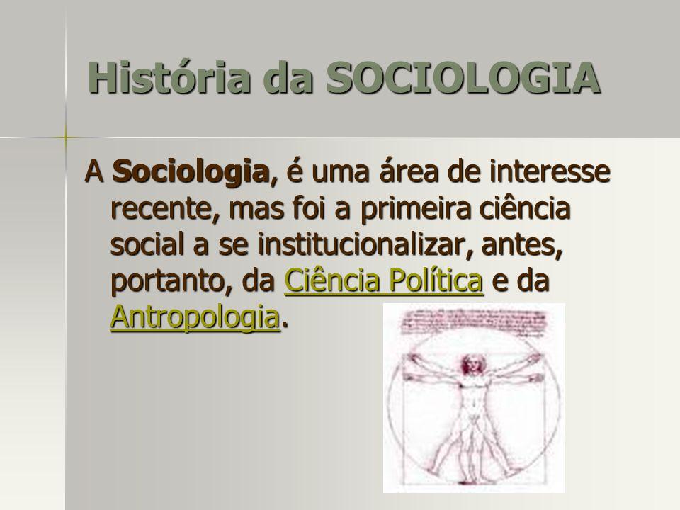 História da SOCIOLOGIA A Sociologia, é uma área de interesse recente, mas foi a primeira ciência social a se institucionalizar, antes, portanto, da Ci