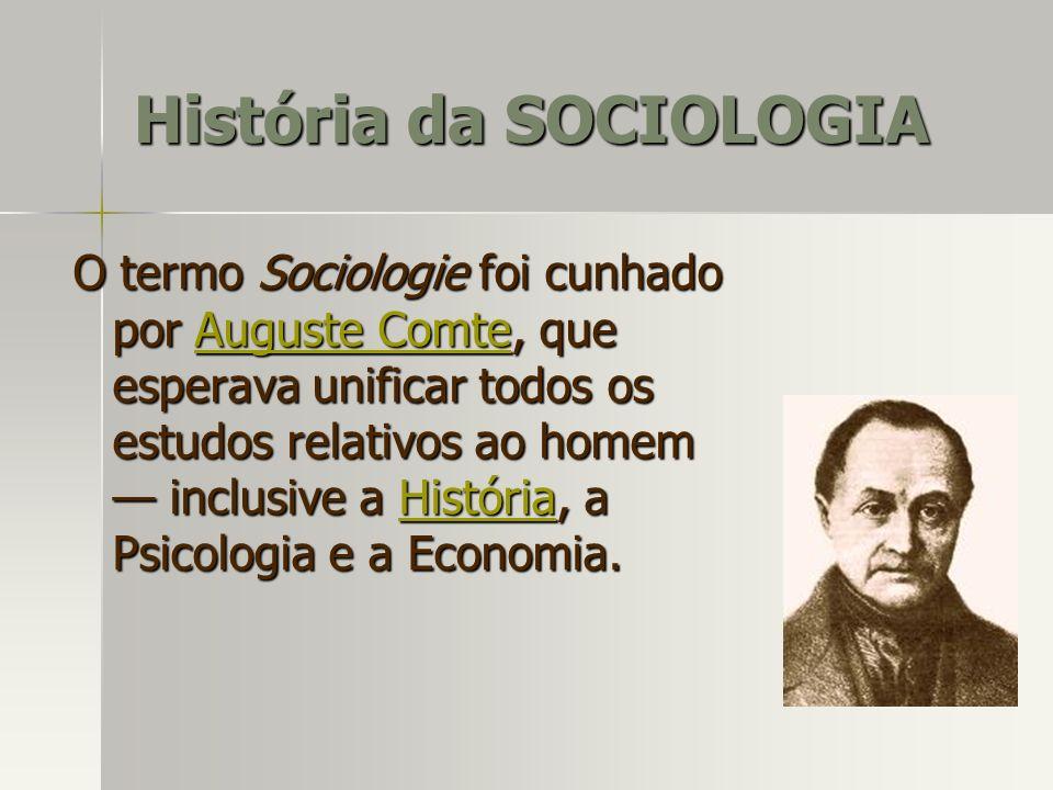 O termo Sociologie foi cunhado por Auguste Comte, que esperava unificar todos os estudos relativos ao homem inclusive a História, a Psicologia e a Eco