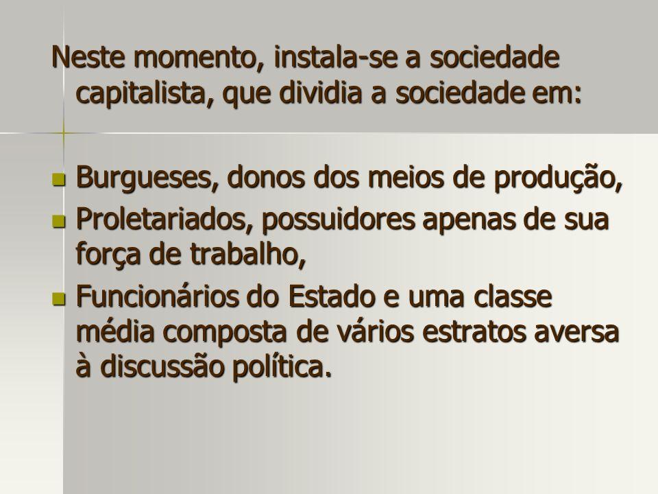 Neste momento, instala-se a sociedade capitalista, que dividia a sociedade em: Burgueses, donos dos meios de produção, Burgueses, donos dos meios de p