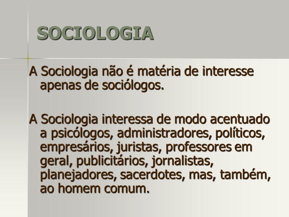 A Sociologia não é matéria de interesse apenas de sociólogos. A Sociologia interessa de modo acentuado a psicólogos, administradores, políticos, empre