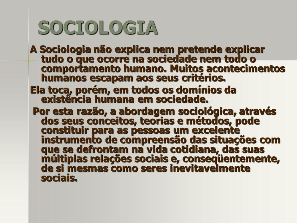 A Sociologia não explica nem pretende explicar tudo o que ocorre na sociedade nem todo o comportamento humano. Muitos acontecimentos humanos escapam a
