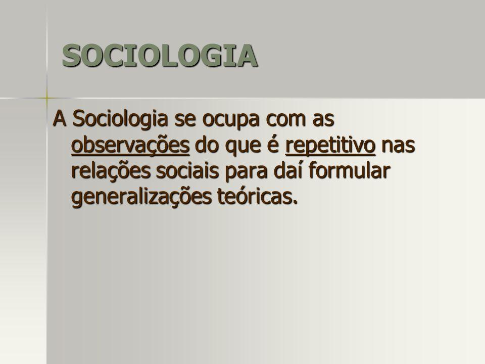 A Sociologia se ocupa com as observações do que é repetitivo nas relações sociais para daí formular generalizações teóricas. SOCIOLOGIA