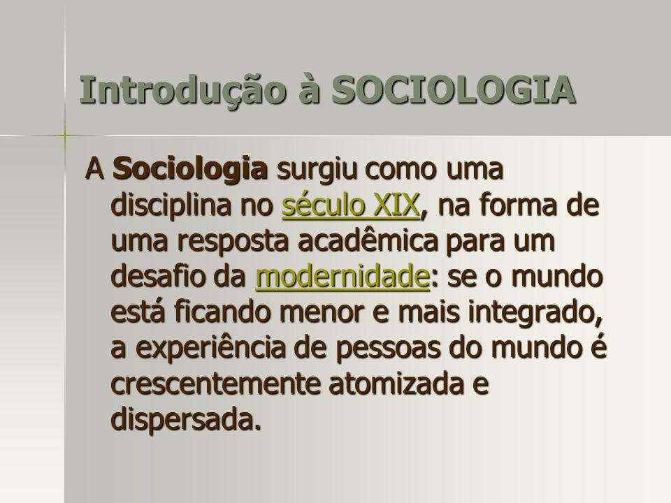 A Sociologia surgiu como uma disciplina no século XIX, na forma de uma resposta acadêmica para um desafio da modernidade: se o mundo está ficando meno