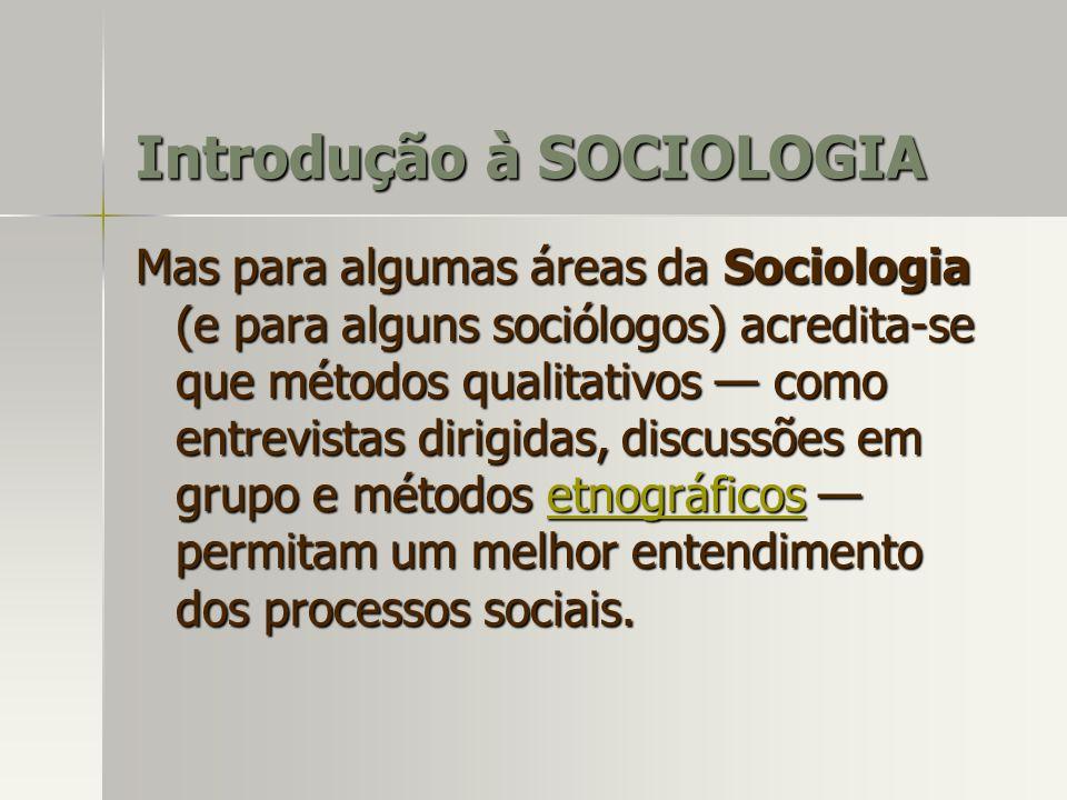Mas para algumas áreas da Sociologia (e para alguns sociólogos) acredita-se que métodos qualitativos como entrevistas dirigidas, discussões em grupo e