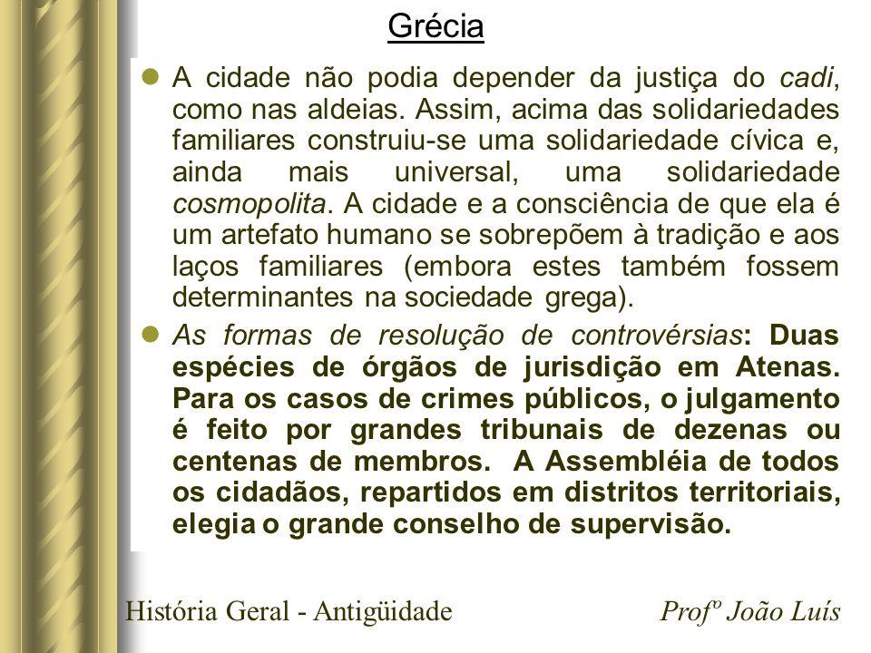 História Geral - Antigüidade Profº João Luís Grécia A cidade não podia depender da justiça do cadi, como nas aldeias. Assim, acima das solidariedades