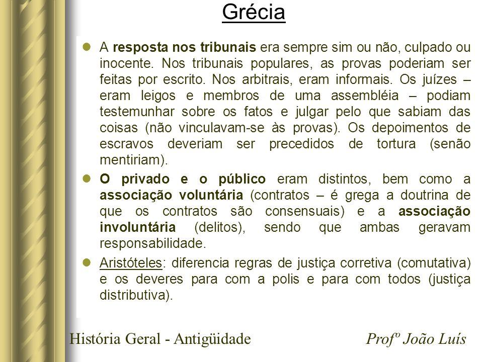 História Geral - Antigüidade Profº João Luís Grécia A resposta nos tribunais era sempre sim ou não, culpado ou inocente. Nos tribunais populares, as p