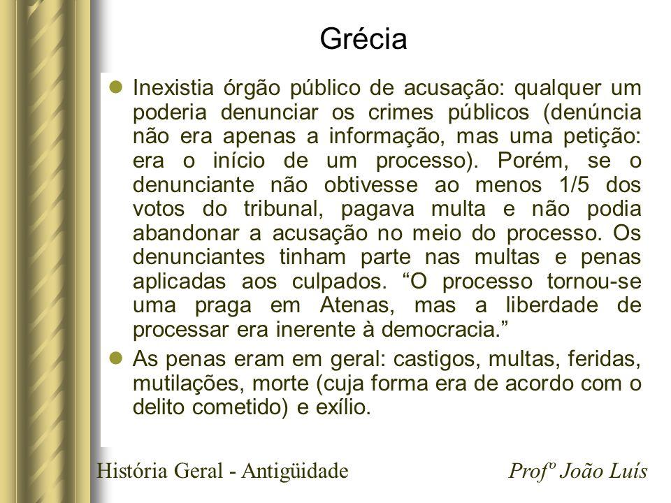 História Geral - Antigüidade Profº João Luís Grécia Inexistia órgão público de acusação: qualquer um poderia denunciar os crimes públicos (denúncia nã