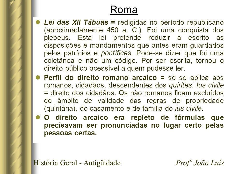 História Geral - Antigüidade Profº João Luís Roma Lei das XII Tábuas = redigidas no período republicano (aproximadamente 450 a. C.). Foi uma conquista