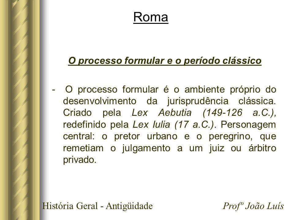 História Geral - Antigüidade Profº João Luís Roma O processo formular e o período clássico - O processo formular é o ambiente próprio do desenvolvimen