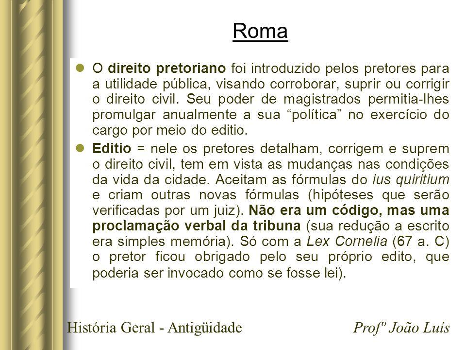 História Geral - Antigüidade Profº João Luís Roma O direito pretoriano foi introduzido pelos pretores para a utilidade pública, visando corroborar, su