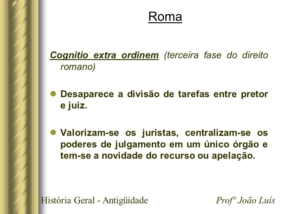 História Geral - Antigüidade Profº João Luís Roma Cognitio extra ordinem (terceira fase do direito romano) Desaparece a divisão de tarefas entre preto