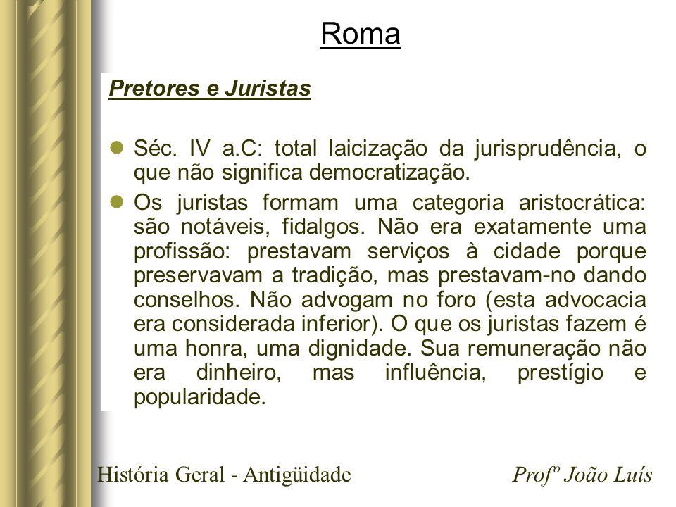 História Geral - Antigüidade Profº João Luís Roma Pretores e Juristas Séc. IV a.C: total laicização da jurisprudência, o que não significa democratiza