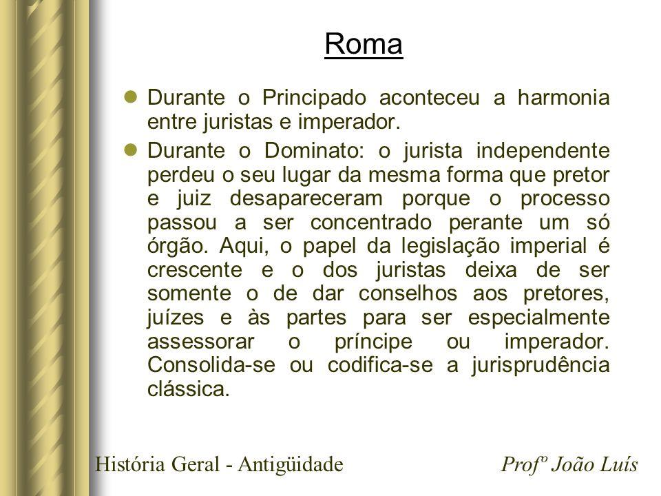 História Geral - Antigüidade Profº João Luís Roma Durante o Principado aconteceu a harmonia entre juristas e imperador. Durante o Dominato: o jurista
