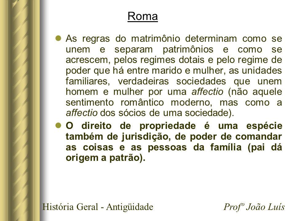História Geral - Antigüidade Profº João Luís Roma As regras do matrimônio determinam como se unem e separam patrimônios e como se acrescem, pelos regi