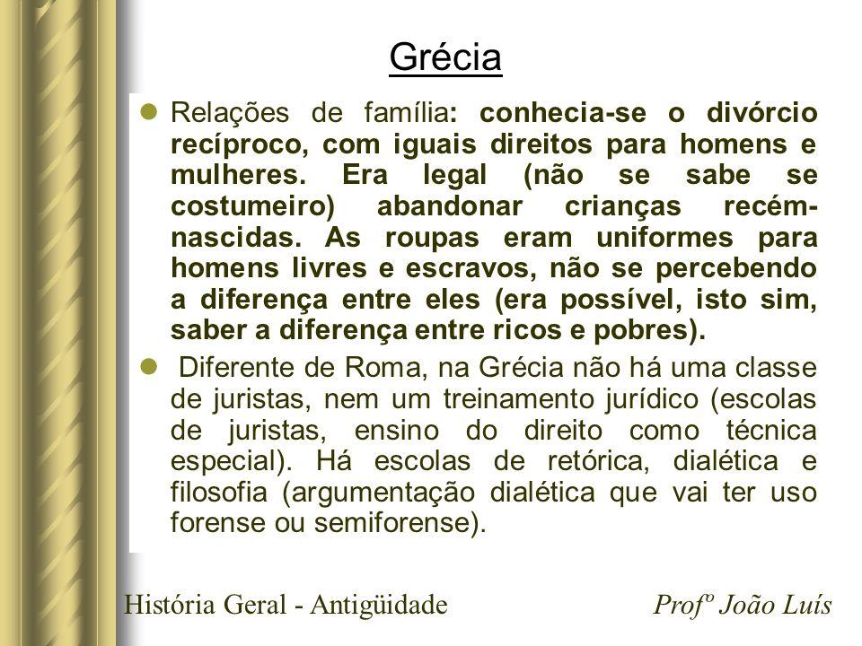 História Geral - Antigüidade Profº João Luís Grécia Relações de família: conhecia-se o divórcio recíproco, com iguais direitos para homens e mulheres.