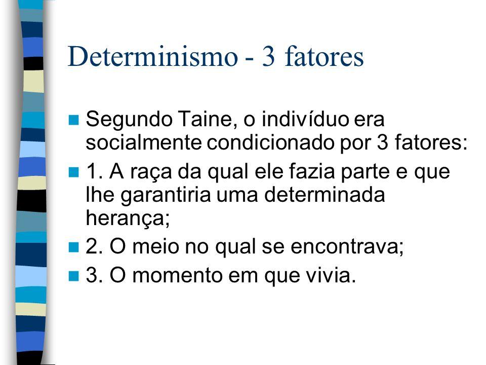 Determinismo - 3 fatores Segundo Taine, o indivíduo era socialmente condicionado por 3 fatores: 1. A raça da qual ele fazia parte e que lhe garantiria