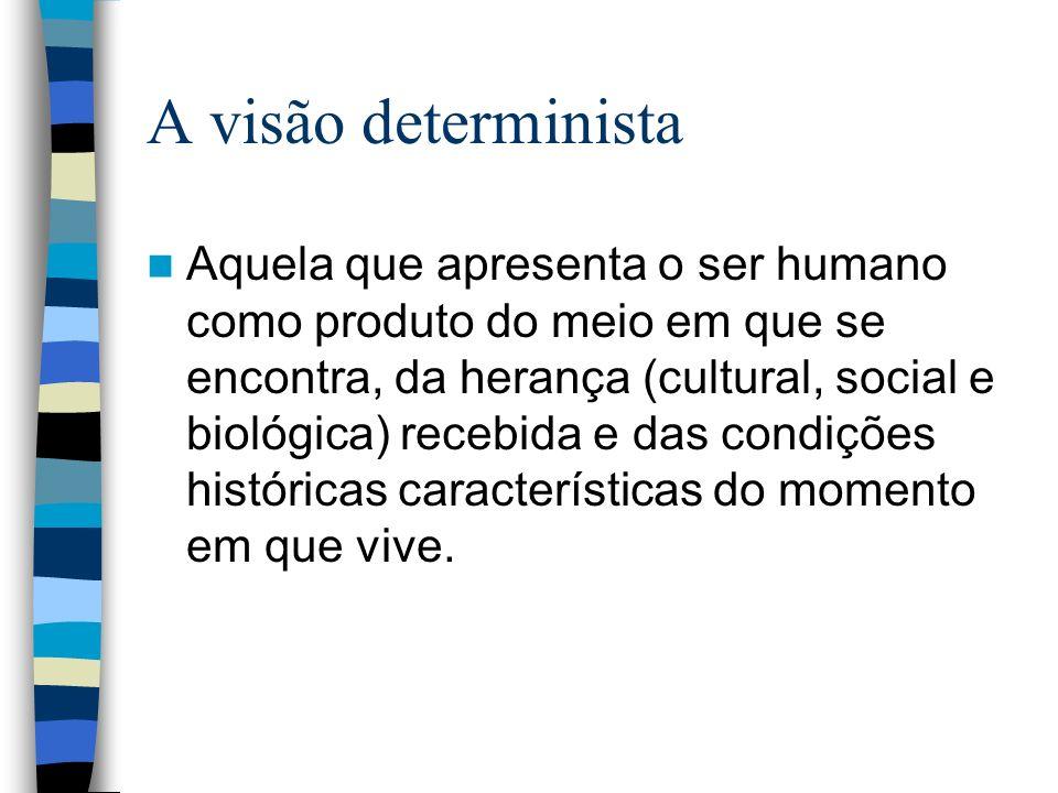 A visão determinista Aquela que apresenta o ser humano como produto do meio em que se encontra, da herança (cultural, social e biológica) recebida e d