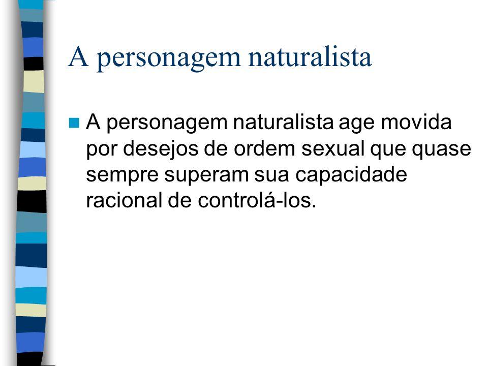 A personagem naturalista A personagem naturalista age movida por desejos de ordem sexual que quase sempre superam sua capacidade racional de controlá-