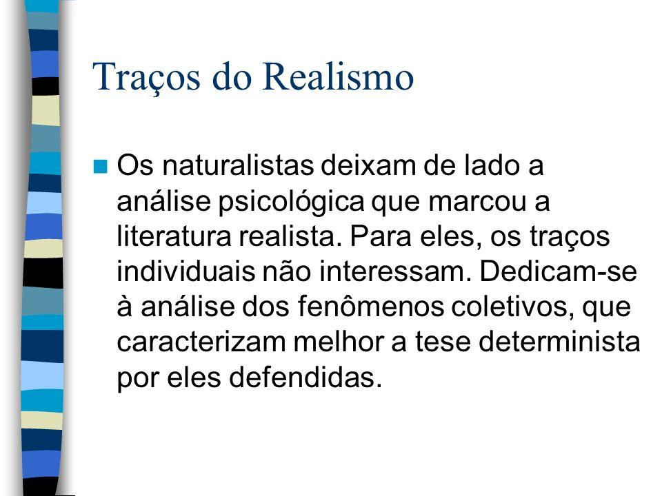 Traços do Realismo Os naturalistas deixam de lado a análise psicológica que marcou a literatura realista. Para eles, os traços individuais não interes
