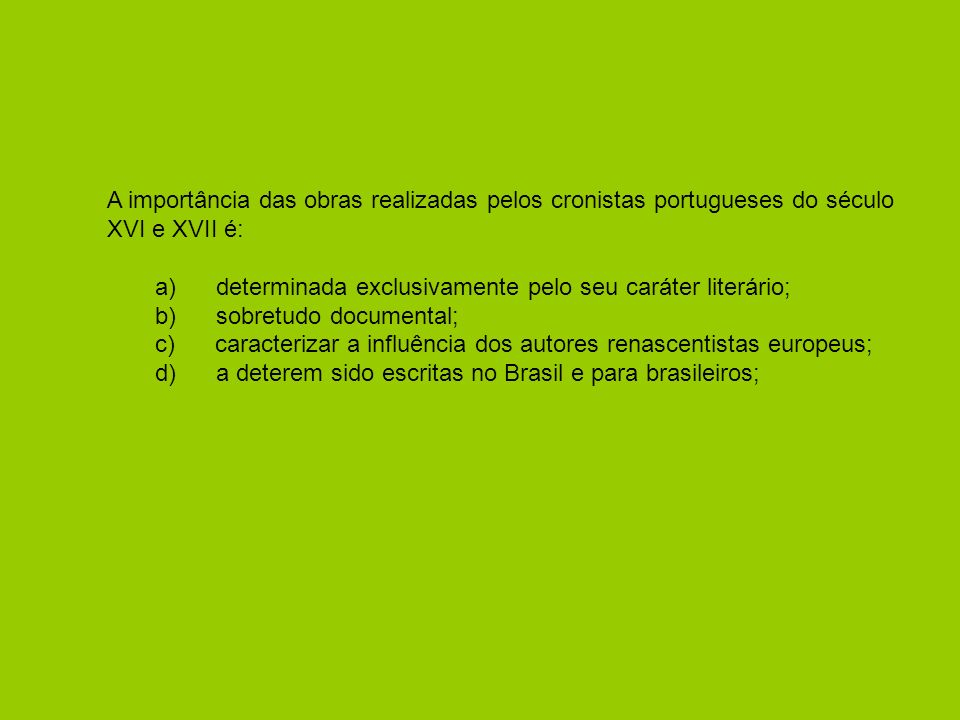 A importância das obras realizadas pelos cronistas portugueses do século XVI e XVII é: a) determinada exclusivamente pelo seu caráter literário; b) sobretudo documental; c) caracterizar a influência dos autores renascentistas europeus; d) a deterem sido escritas no Brasil e para brasileiros;