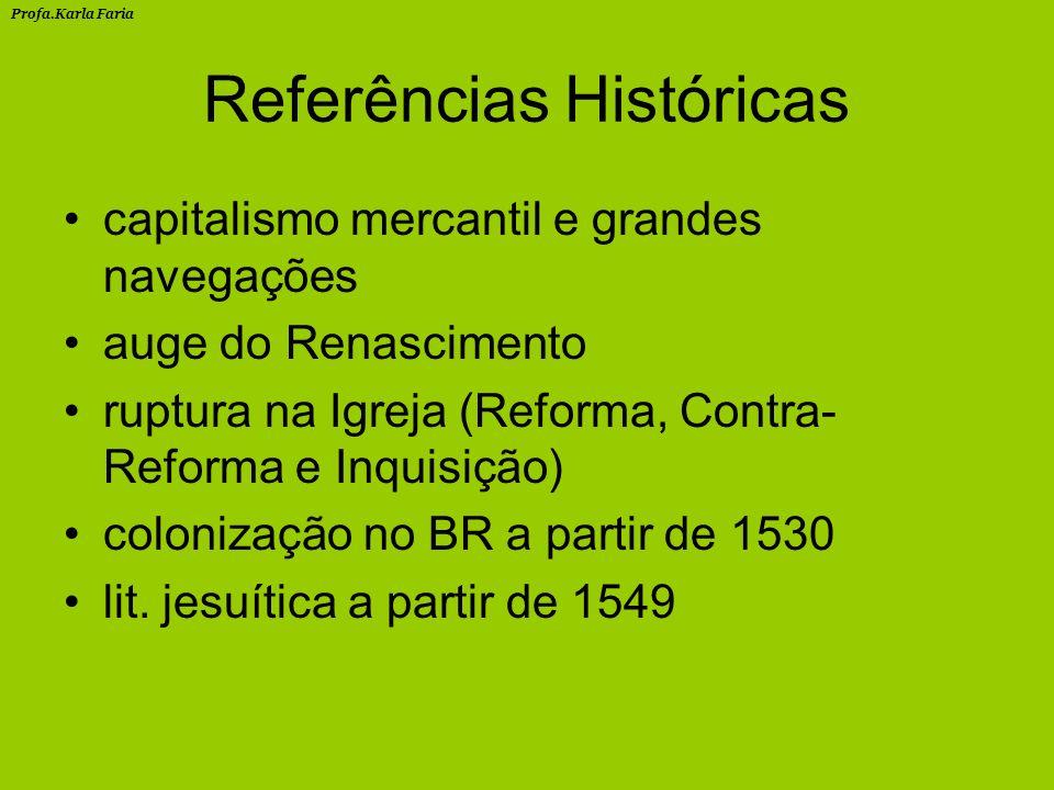 Referências Históricas capitalismo mercantil e grandes navegações auge do Renascimento ruptura na Igreja (Reforma, Contra- Reforma e Inquisição) colonização no BR a partir de 1530 lit.