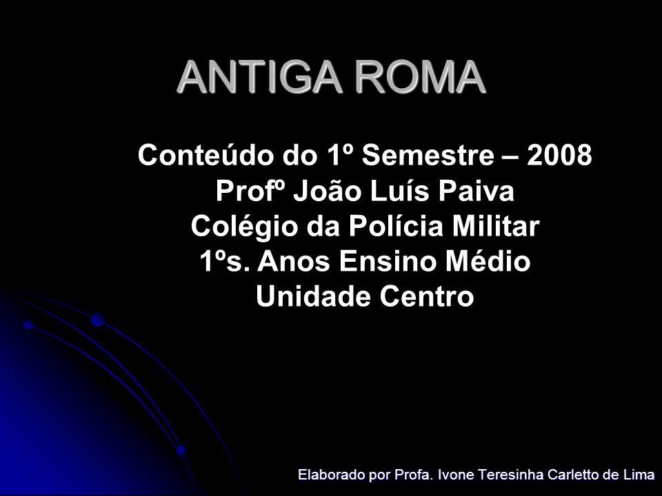 ANTIGA ROMA Elaborado por Profa. Ivone Teresinha Carletto de Lima Conteúdo do 1º Semestre – 2008 Profº João Luís Paiva Colégio da Polícia Militar 1ºs.