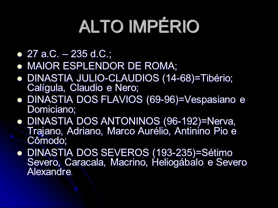 ALTO IMPÉRIO 27 a.C. – 235 d.C.; 27 a.C. – 235 d.C.; MAIOR ESPLENDOR DE ROMA; MAIOR ESPLENDOR DE ROMA; DINASTIA JULIO-CLAUDIOS (14-68)=Tibério; Calígu