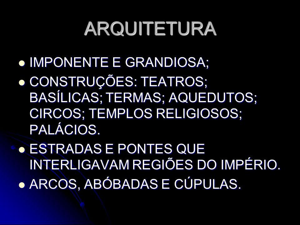 ARQUITETURA IMPONENTE E GRANDIOSA; IMPONENTE E GRANDIOSA; CONSTRUÇÕES: TEATROS; BASÍLICAS; TERMAS; AQUEDUTOS; CIRCOS; TEMPLOS RELIGIOSOS; PALÁCIOS. CO