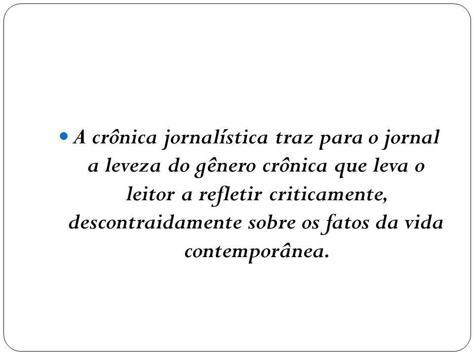 A crônica jornalística traz para o jornal a leveza do gênero crônica que leva o leitor a refletir criticamente, descontraidamente sobre os fatos da vi
