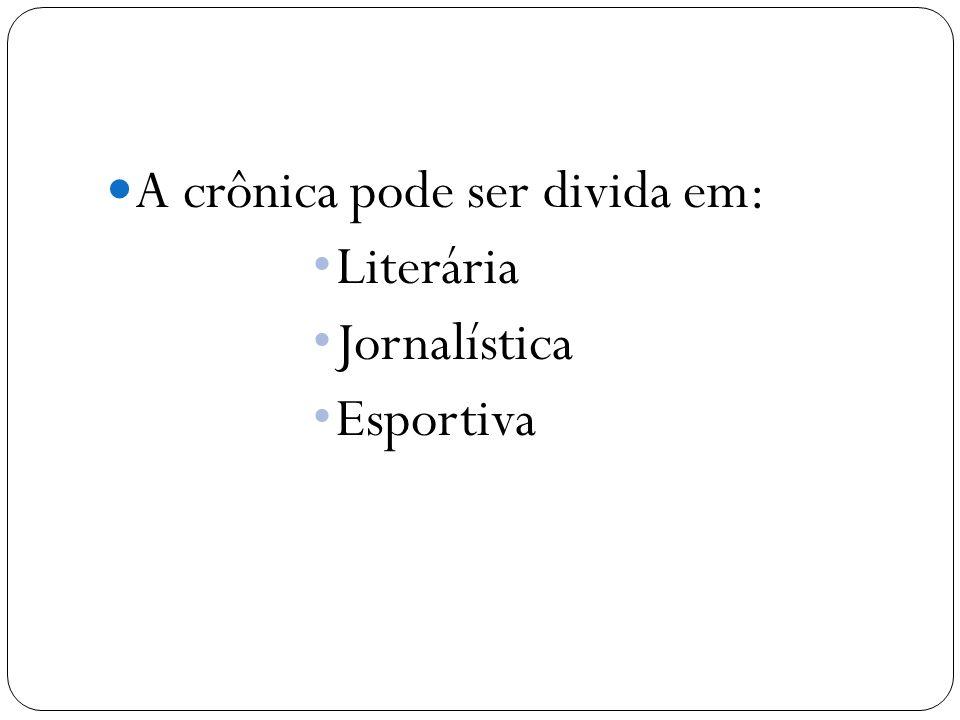 A crônica pode ser divida em: Literária Jornalística Esportiva