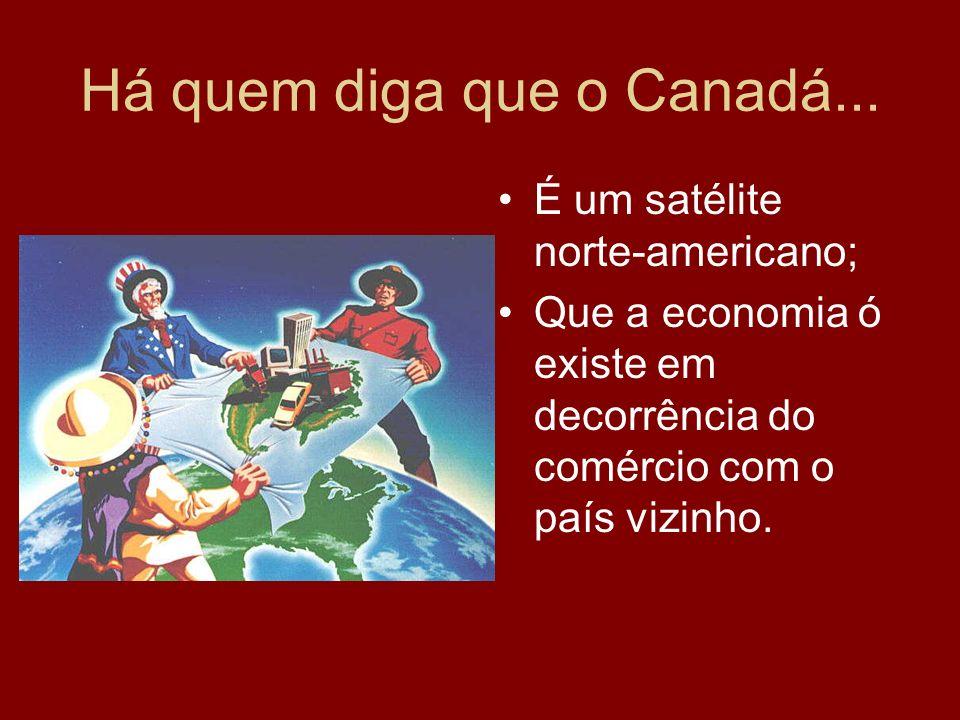 Há quem diga que o Canadá... É um satélite norte-americano; Que a economia ó existe em decorrência do comércio com o país vizinho.