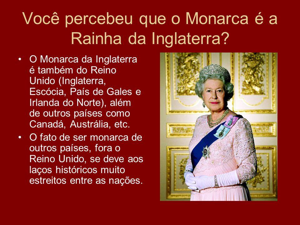 Você percebeu que o Monarca é a Rainha da Inglaterra? O Monarca da Inglaterra é também do Reino Unido (Inglaterra, Escócia, País de Gales e Irlanda do
