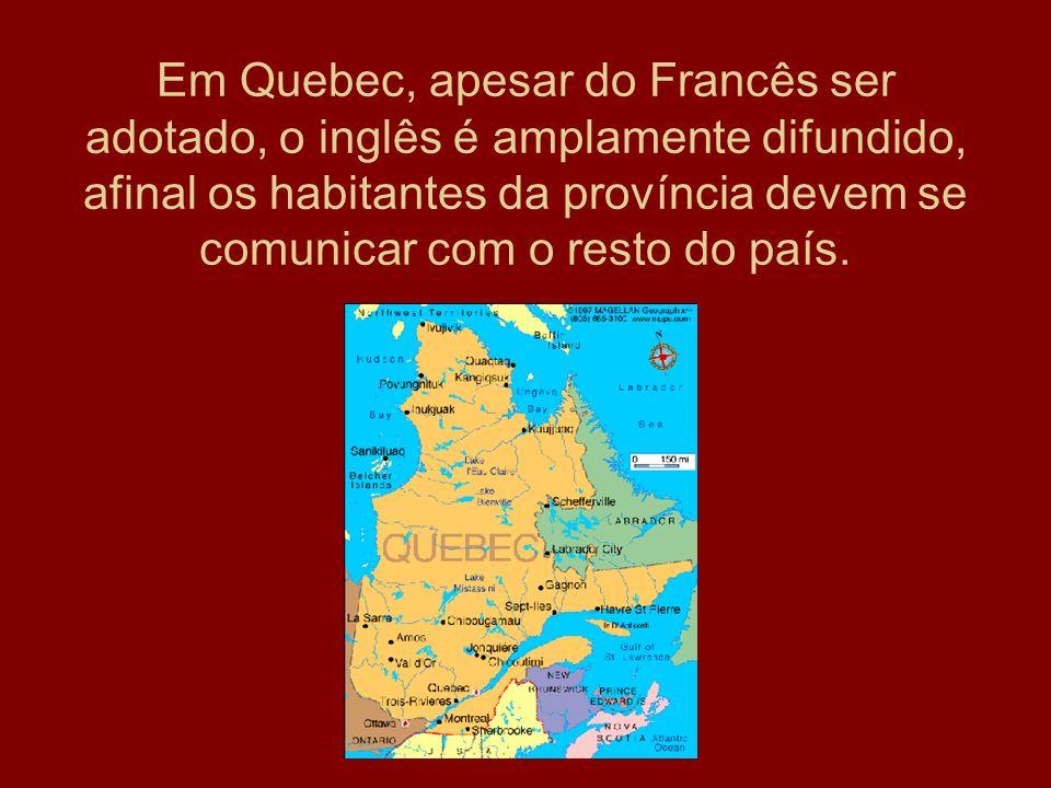 Em Quebec, apesar do Francês ser adotado, o inglês é amplamente difundido, afinal os habitantes da província devem se comunicar com o resto do país.