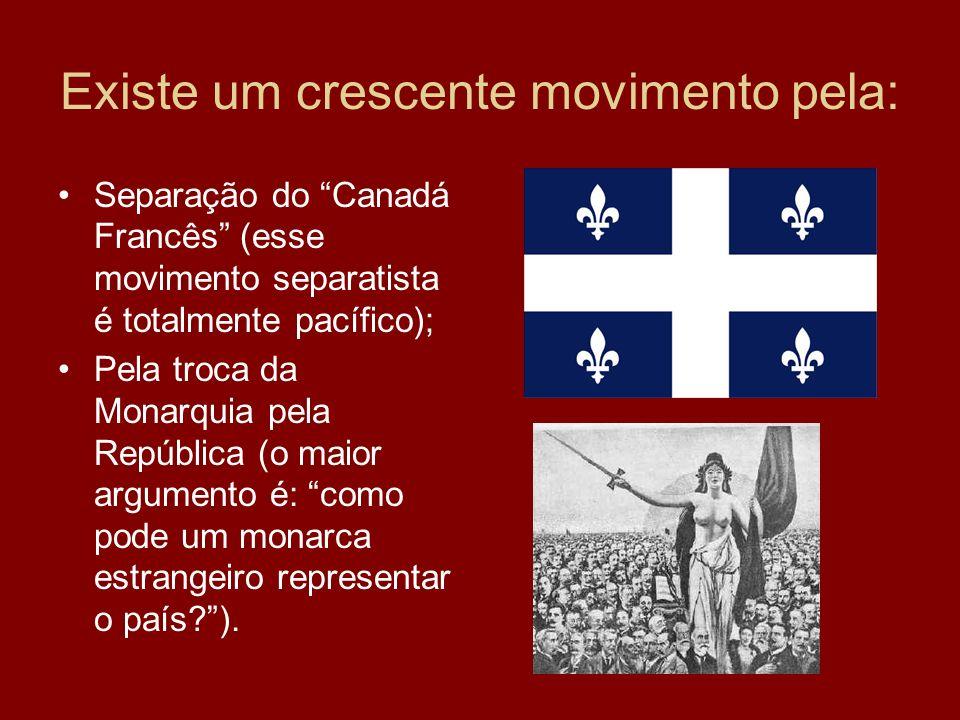 Existe um crescente movimento pela: Separação do Canadá Francês (esse movimento separatista é totalmente pacífico); Pela troca da Monarquia pela Repúb