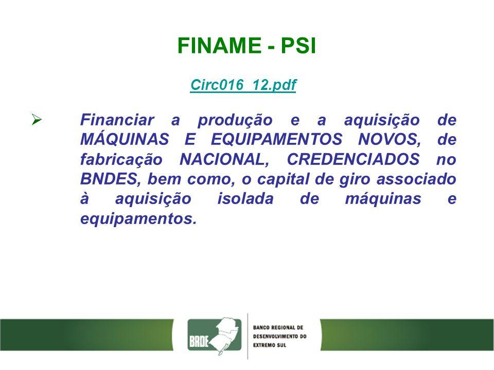 FINAME - PSI Circ016_12.pdf Financiar a produção e a aquisição de MÁQUINAS E EQUIPAMENTOS NOVOS, de fabricação NACIONAL, CREDENCIADOS no BNDES, bem co