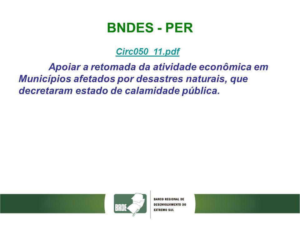 BNDES - PER Circ050_11.pdf Apoiar a retomada da atividade econômica em Municípios afetados por desastres naturais, que decretaram estado de calamidade