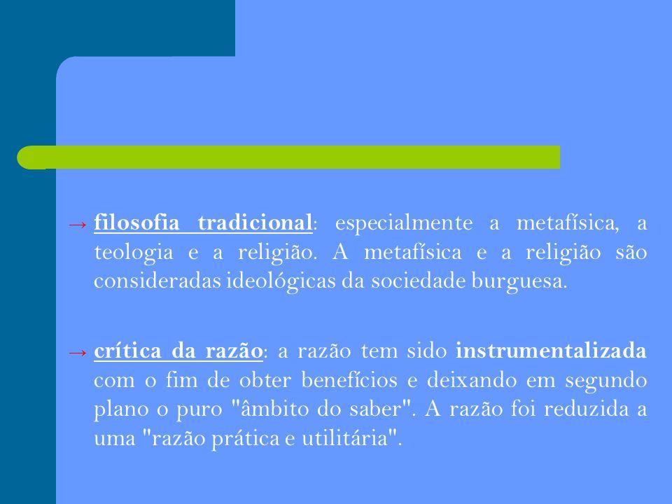 filosofia tradicional : especialmente a metafísica, a teologia e a religião. A metafísica e a religião são consideradas ideológicas da sociedade burgu