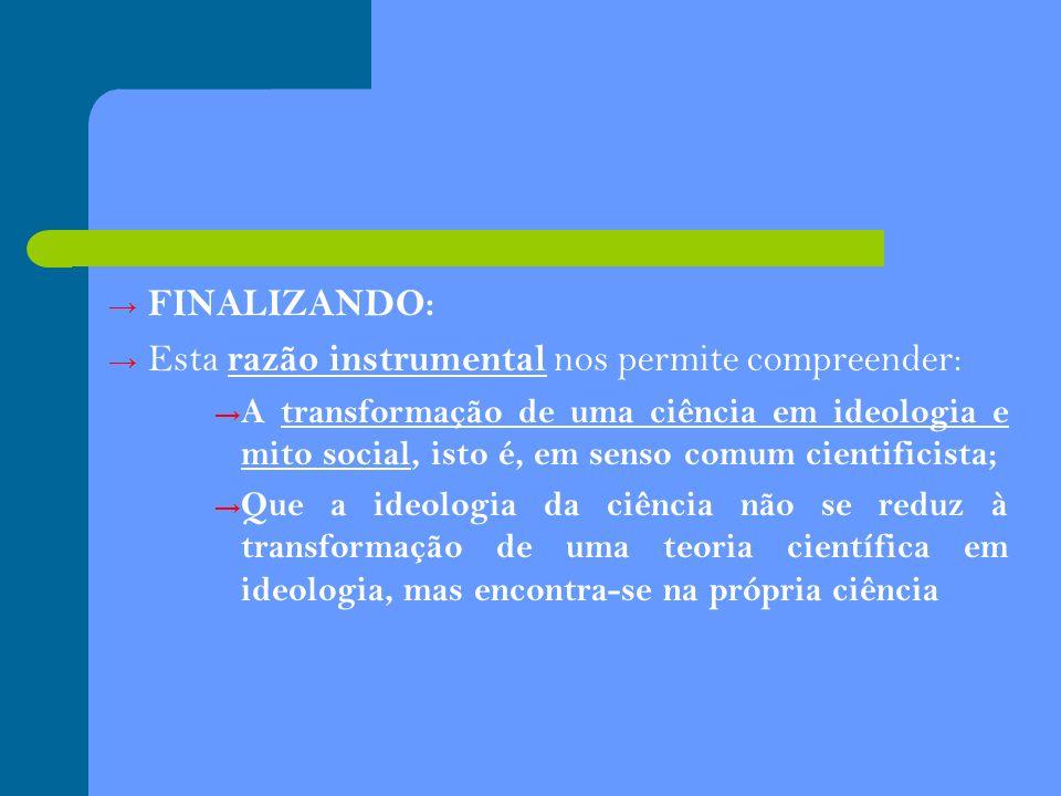 FINALIZANDO: Esta razão instrumental nos permite compreender: A transformação de uma ciência em ideologia e mito social, isto é, em senso comum cienti