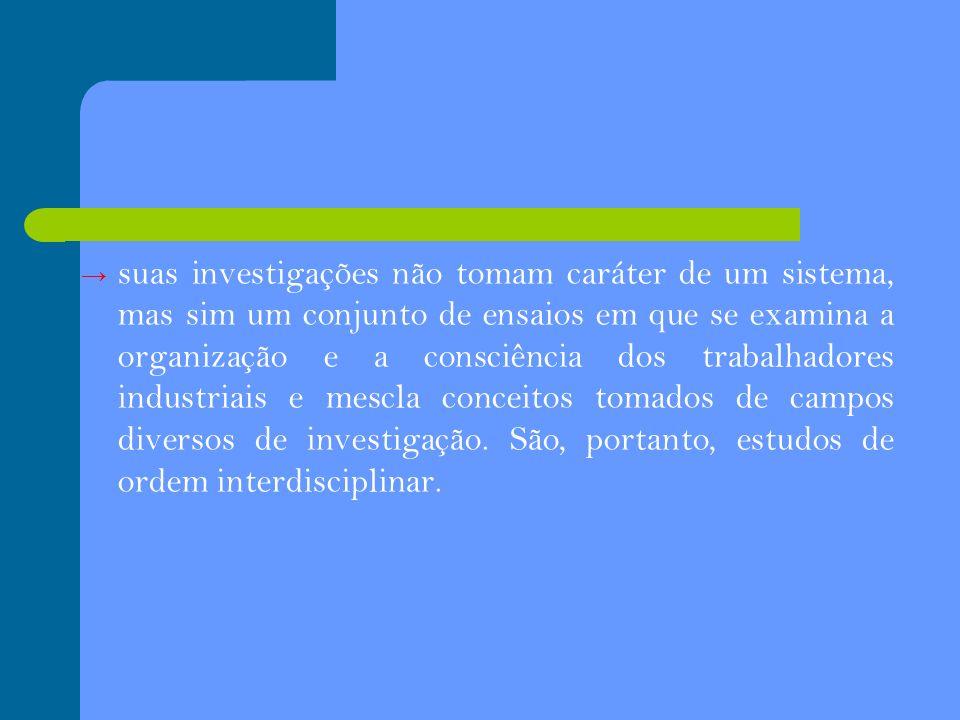 suas investigações não tomam caráter de um sistema, mas sim um conjunto de ensaios em que se examina a organização e a consciência dos trabalhadores i