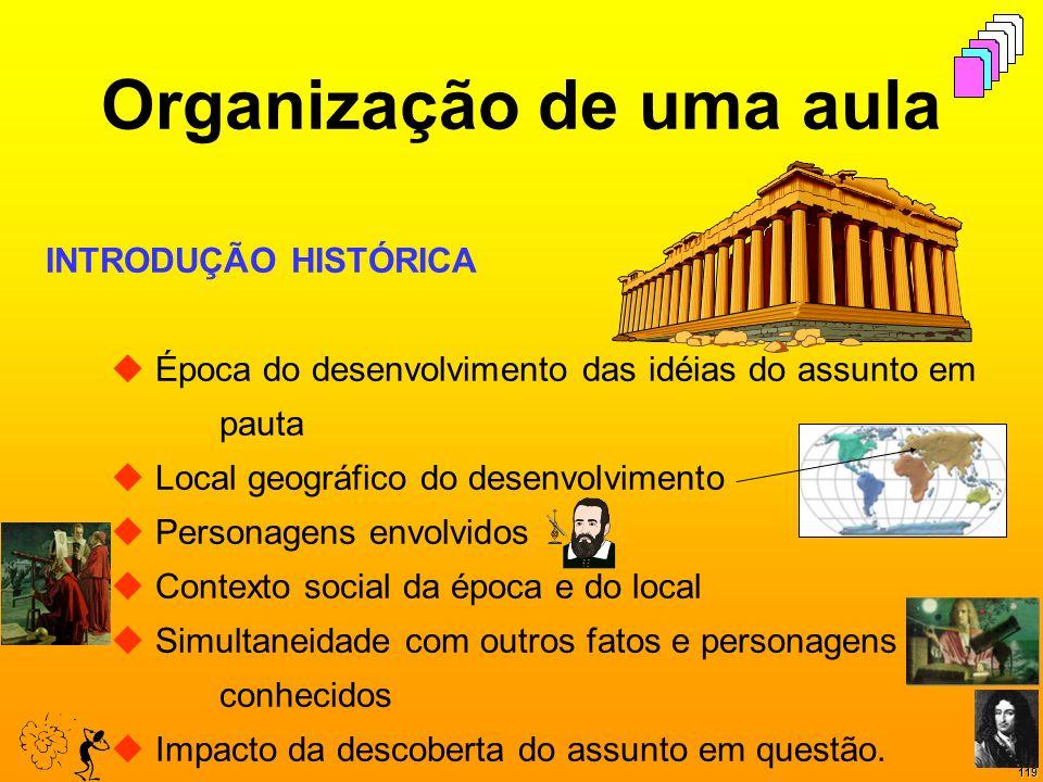 119 Organização de uma aula INTRODUÇÃO HISTÓRICA Época do desenvolvimento das idéias do assunto em pauta Local geográfico do desenvolvimento Personage