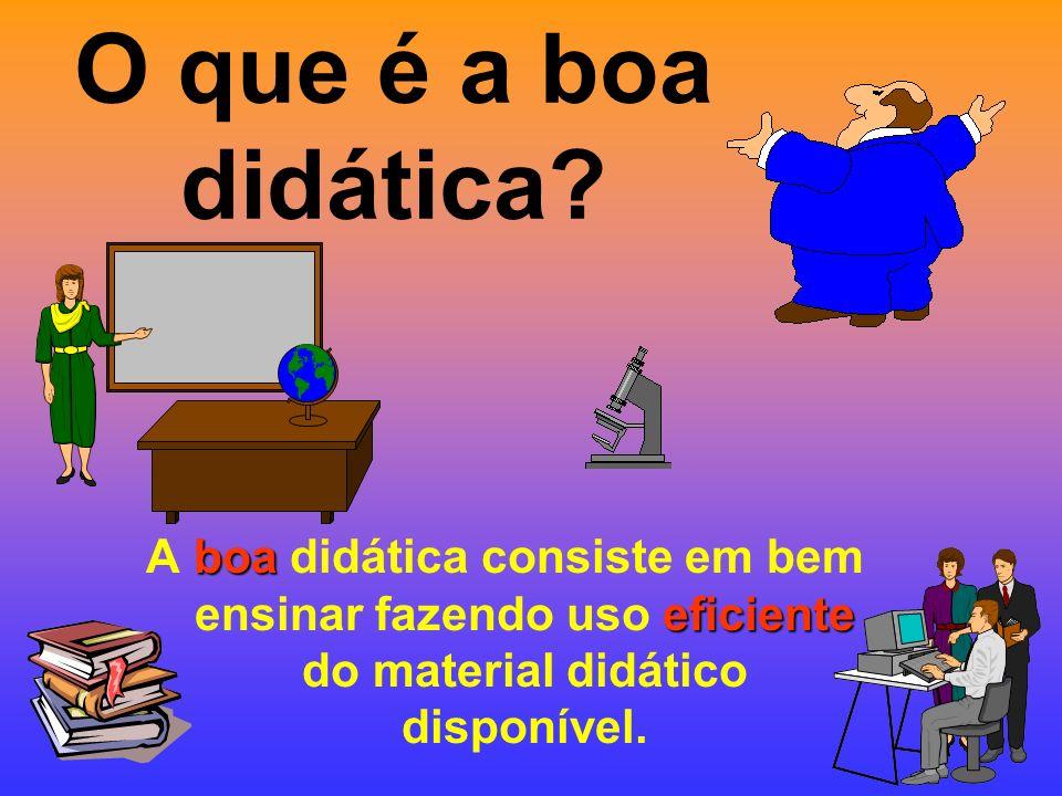 O que é a boa didática? boa eficiente A boa didática consiste em bem ensinar fazendo uso eficiente do material didático disponível.