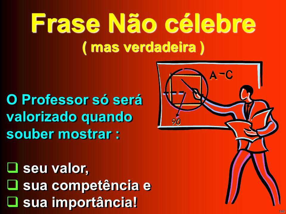 140 Frase Não célebre ( mas verdadeira ) O Professor só será valorizado quando souber mostrar : seu valor, sua competência e sua importância! O Profes