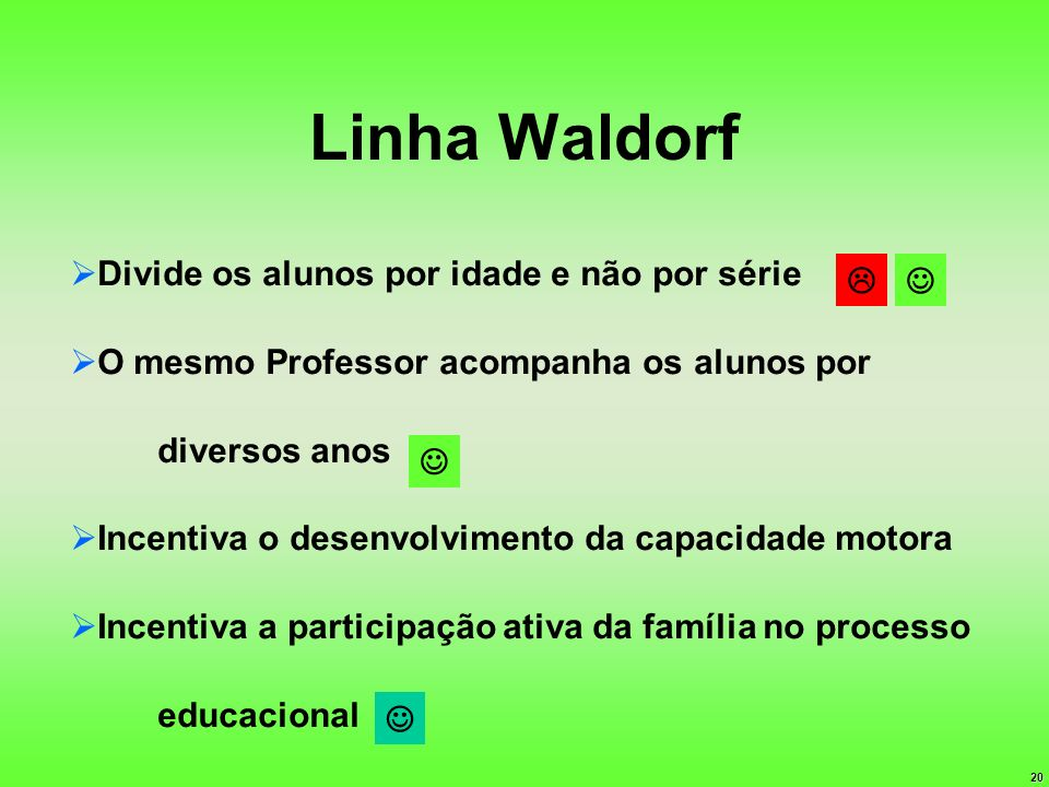 20 Linha Waldorf Divide os alunos por idade e não por série O mesmo Professor acompanha os alunos por diversos anos Incentiva o desenvolvimento da cap